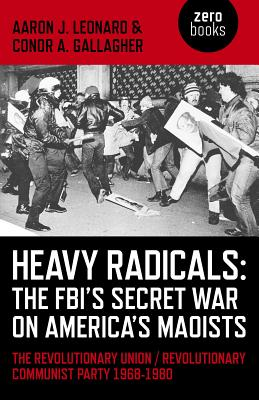 Heavy Radicals - The FBI's Secret War on America's Maoists: The Revolutionary Union / Revolutionary Communist Party 1968-1980 - Leonard, Aaron J., and Gallagher, Conor A.