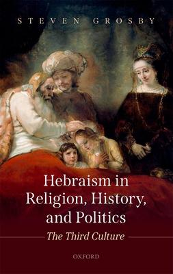 Hebraism in Religion, History, and Politics: The Third Culture - Grosby, Steven