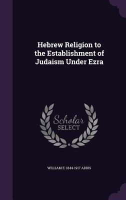Hebrew Religion to the Establishment of Judaism Under Ezra - Addis, William E 1844-1917