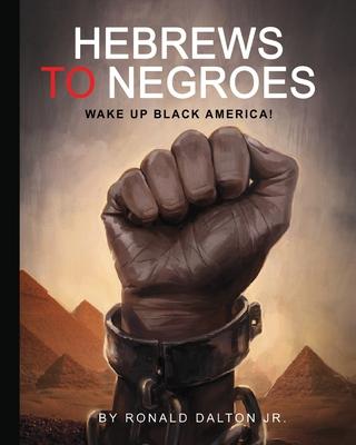Hebrews to Negroes: Wake Up Black America! - Dalton Jr, Ronald