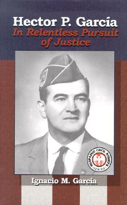 Hector P. Garcia: In Relentless Pursuit of Justice - Garcia, Ignacio M, and Ramos, Henry A J (Foreword by)