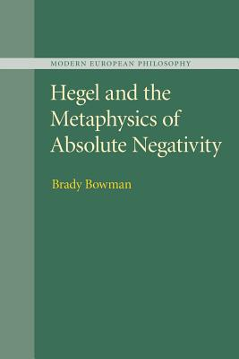 Hegel and the Metaphysics of Absolute Negativity - Bowman, Brady