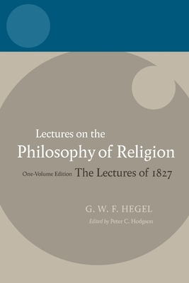 Hegel - Lectures on the Philosophy of Religion: The Lectures of 1827 - Hodgson, Peter C. (Editor)