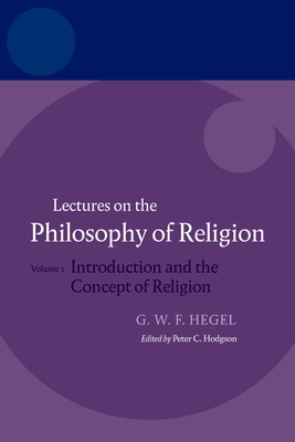 Hegel: Lectures on the Philosophy of Religion: Volume I: Introduction and the Concept of Religion - Hegel, Claudette, and Hodgson, Peter C. (Editor)