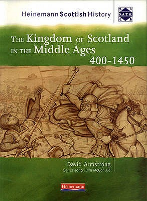 Heinemann Scottish History: The Kingdom of Scotland in the Middle Ages 400-1450 - Armstrong, David