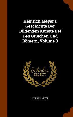 Heinrich Meyer's Geschichte Der Bildenden Kunste Bei Den Griechen Und Romern, Volume 3 - Meyer, Heinrich