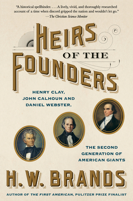 Heirs of the Founders: Henry Clay, John Calhoun and Daniel Webster, the Second Generation of American Giants - Brands, H W