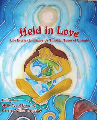 Held in Love: Life Stories to Inspire Us Through Times of Change - Brown, Molly Young (Editor), and Treadway, Carolyn Wilbur (Editor), and Macy, Joanna (Contributions by)
