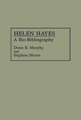Helen Hayes: A Bio-Bibliography - Murphy, Donn B