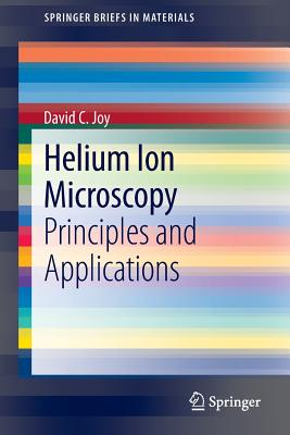 Helium Ion Microscopy: Principles and Applications - Joy, David C