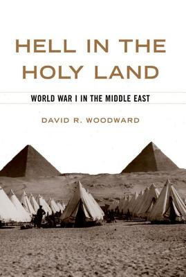 Hell in the Holy Land: World War I in the Middle East - Woodward, David R