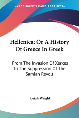 Hellenica; Or a History of Greece in Greek: From the Invasion of Xerxes to the Suppression of the Samian Revolt - Wright, Josiah (Editor)