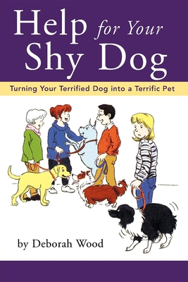Help for Your Shy Dog: Turning Your Terrified Dog Into a Terrific Pet - Wood, Deborah, and Arner, Lorenz (Foreword by)