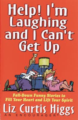 Help! I'm Laughing and I Can't Get Up: Fall-Down Funny Stories to Fill Your Heart and Lift Your Spirit - Higgs, Liz Curtis