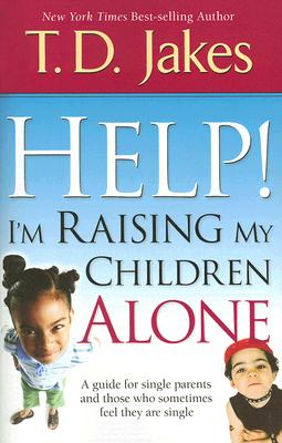 Help! I'm Raising My Children Alone: A Guide for Single Parents and Those Who Sometimes Feel They Are Single - Jakes, T D