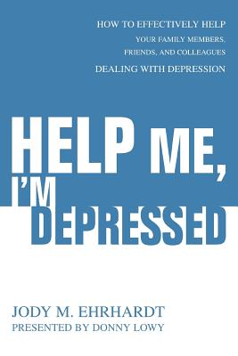 Help Me, I'm Depressed: How to Effectively Help Your Family Members, Friends, and Colleagues Dealing with Depression - Ehrhardt, Jody M, and Lowy, Nora (Editor)