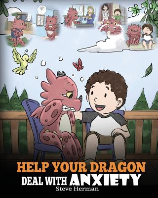 Help Your Dragon Deal With Anxiety: Train Your Dragon To Overcome Anxiety. A Cute Children Story To Teach Kids How To Deal With Anxiety, Worry And Fear. - Herman, Steve