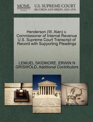 Henderson (W. Alan) V. Commissioner of Internal Revenue U.S. Supreme Court Transcript of Record with Supporting Pleadings - Skidmore, Lemuel, and Griswold, Erwin N, and Additional Contributors