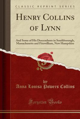 Henry Collins of Lynn: And Some of His Descendants in Southborough, Massachusetts and Fitzwilliam, New Hampshire (Classic Reprint) - Collins, Anna Louisa Powers