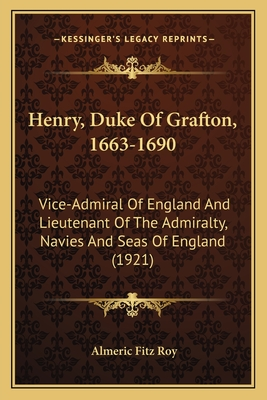 Henry, Duke of Grafton, 1663-1690: Vice-Admiral of England and Lieutenant of the Admiralty, Navies and Seas of England (1921) - Fitz Roy, Almeric