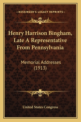Henry Harrison Bingham, Late a Representative from Pennsylvania: Memorial Addresses (1913) - United States Congress