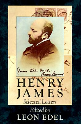 Henry James: Selected Letters - James, Henry, Jr., and Edel, Leon (Editor)