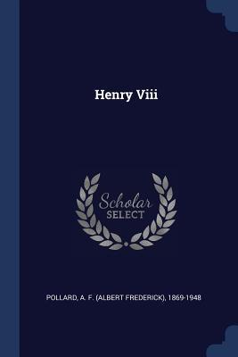 Henry VIII - Pollard, A F (Albert Frederick) 1869- (Creator)