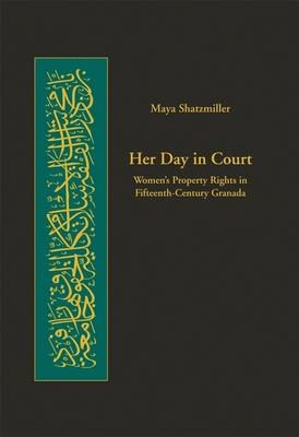 Her Day in Court: Women's Property Rights in Fifteenth-Century Granada - Shatzmiller, Maya