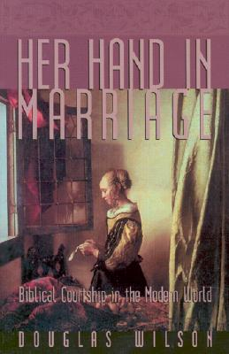 Her Hand in Marriage: Biblical Courtship in the Modern World - Wilson, Douglas J