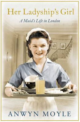 Her Ladyship's Girl: A Maid's Life in London - Moyle, Anwyn