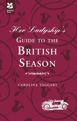 Her Ladyship's Guide to the British Season: The Essential Practical and Etiquette Guide - Taggart, Caroline