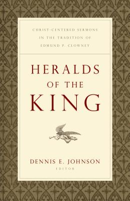 "Heralds of the King: Christ-Centered Sermons in the Tradition of Edmund P. Clowney - Johnson, Dennis E (Editor), and Keller, Timothy J (Contributions by), and Ryan, Joseph ""Skip"" (Contributions by)"