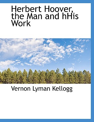 Herbert Hoover, the Man and Hhis Work - Kellogg, Vernon Lyman