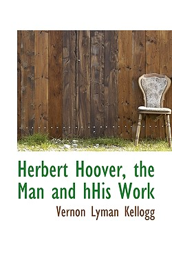 Herbert Hoover, the Man and Hhis Work - Kellogg, Vernon Lyman