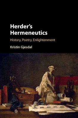 Herder's Hermeneutics: History, Poetry, Enlightenment - Gjesdal, Kristin