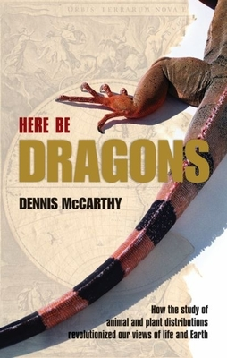 Here Be Dragons: How the Study of Animal and Plant Distributions Revolutionized Our Views of Life and Earth - McCarthy, Dennis