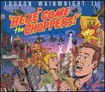 Here Come the Choppers - Loudon Wainwright III