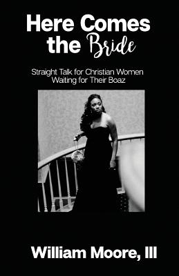 Here Comes the Bride: Straight Talk for Christian Women Waiting for Their Boaz - Moore, III William C