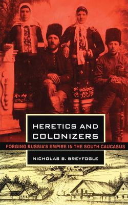 Heretics and Colonizers: Forging Russia's Empire in the South Caucasus - Breyfogle, Nicholas B