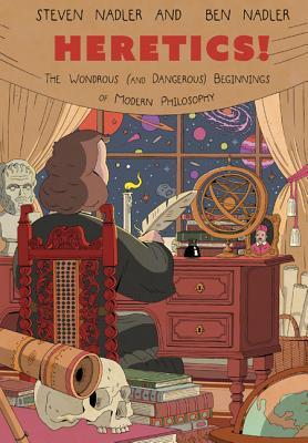 Heretics!: The Wondrous (and Dangerous) Beginnings of Modern Philosophy - Nadler, Steven, and Nadler, Ben