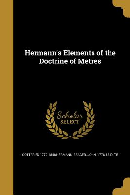Hermann's Elements of the Doctrine of Metres - Hermann, Gottfried 1772-1848, and Seager, John 1776-1849 (Creator)
