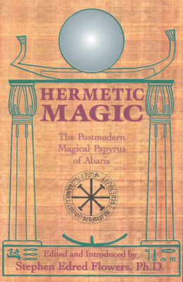 Hermetic Magic: The Postmodern Magical Papyrus of Abaris - Flowers, Stephen (Editor)