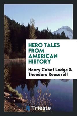 Hero Tales from American History - Lodge, Henry Cabot, and Roosevelt, Theodore