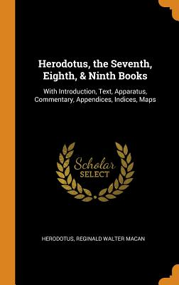 Herodotus, the Seventh, Eighth, & Ninth Books: With Introduction, Text, Apparatus, Commentary, Appendices, Indices, Maps - Herodotus, and Macan, Reginald Walter