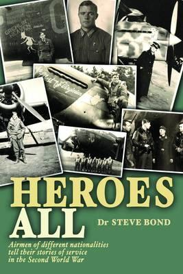 Heroes All: Airmen of Different Nationalities Tell Their Stories of Service in the Second World War - Bond, Steve