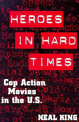 Heroes in Hard Times: Cop Action Movies in the U. S. - King, Neal