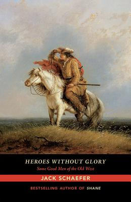 Heroes Without Glory: Some Good Men of the Old West - Schaefer, Jack
