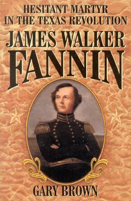 Hesitant Martyr of the Texas Revolution: James Walker Fannin - Brown, Gary