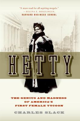 Hetty: The Genius and Madness of America's First Female Tycoon - Slack, Charles