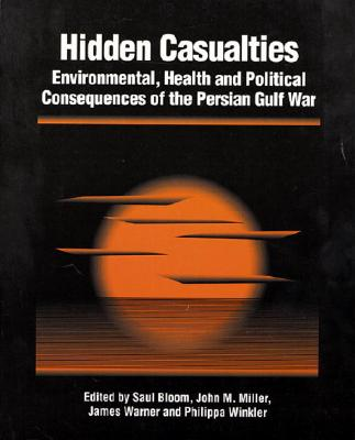 Hidden Casualties: Environmental, Health and Political Consequences of the Persian Gulf War - Bloom, Saul (Editor), and Miller, John M (Editor), and Winkler, Philippa (Editor)